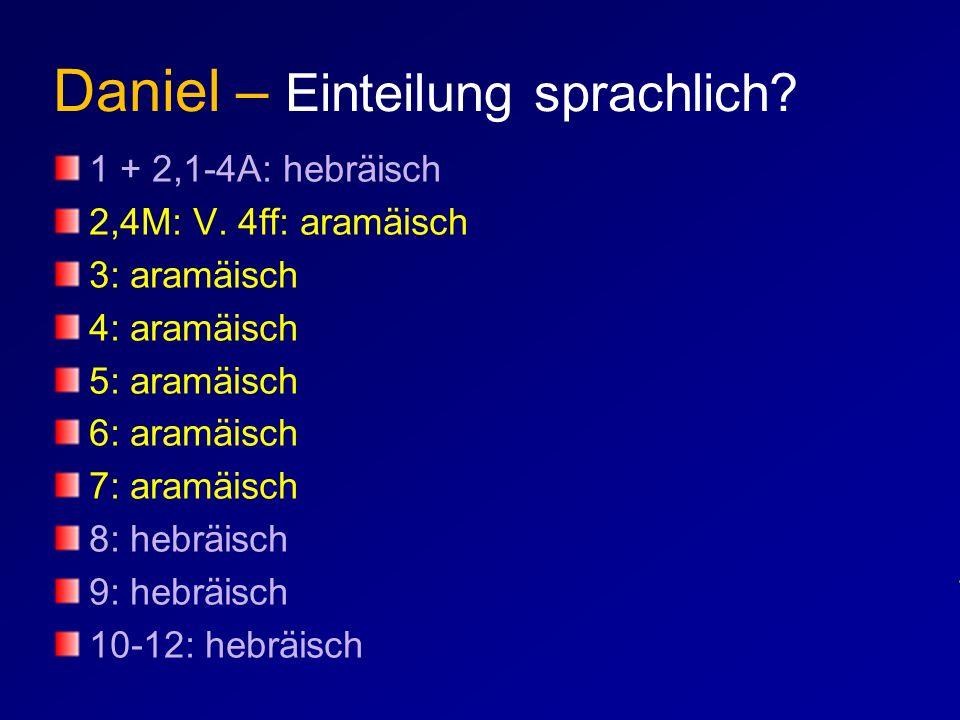 Daniel – Einteilung sprachlich? 1 + 2,1-4A: hebräisch 2,4M: V. 4ff: aramäisch 3: aramäisch 4: aramäisch 5: aramäisch 6: aramäisch 7: aramäisch 8: hebr