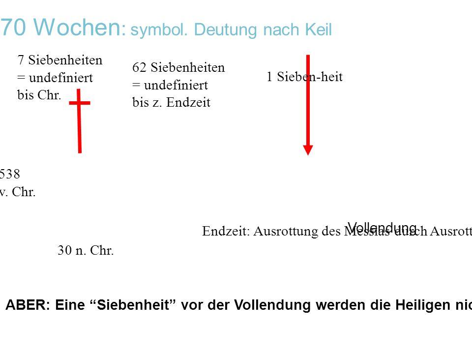70 Wochen : symbol. Deutung nach Keil 538 v. Chr. 7 Siebenheiten = undefiniert bis Chr. 62 Siebenheiten = undefiniert bis z. Endzeit Endzeit: Ausrottu