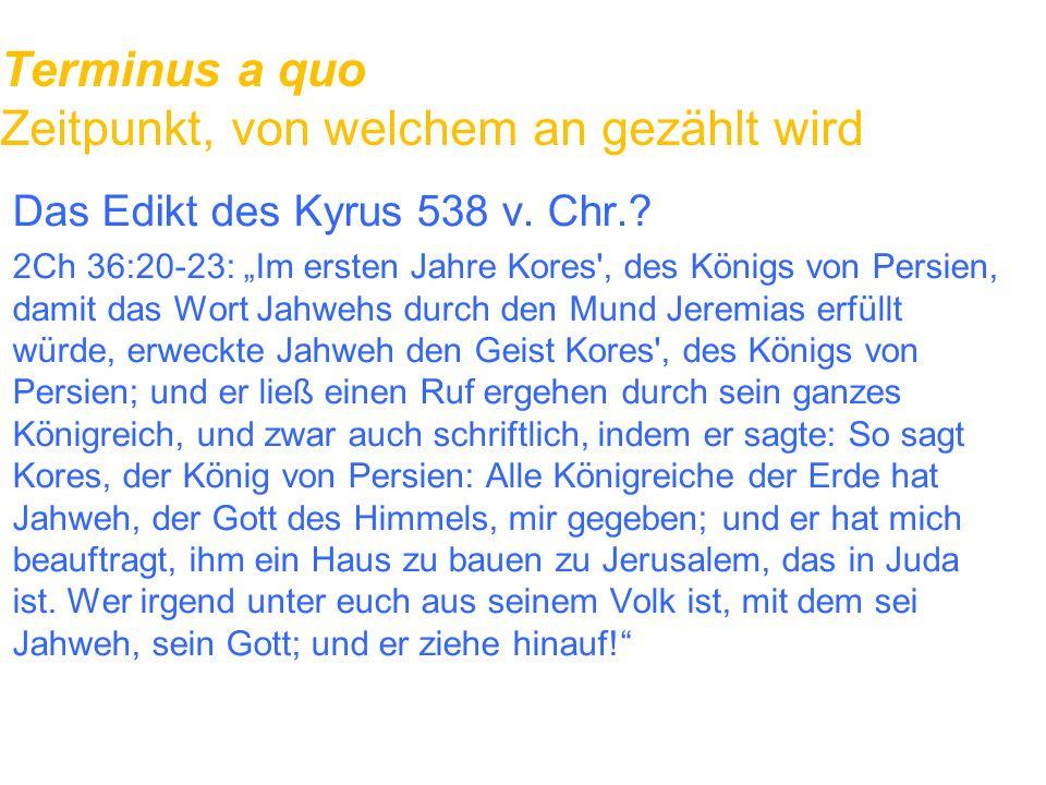 """Terminus a quo Zeitpunkt, von welchem an gezählt wird Das Edikt des Kyrus 538 v. Chr.? 2Ch 36:20-23: """"Im ersten Jahre Kores', des Königs von Persien,"""