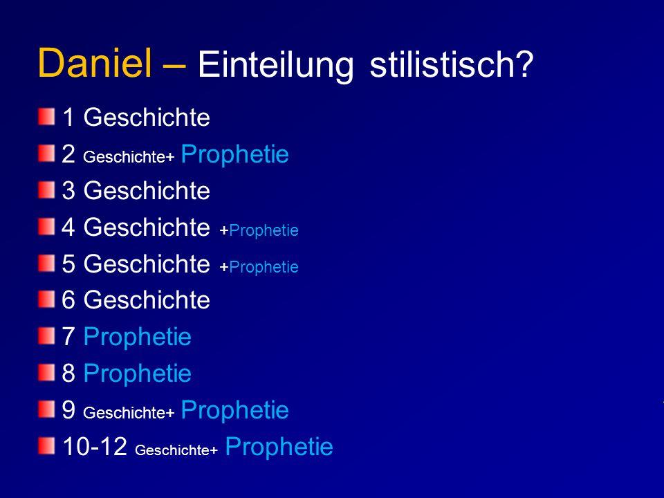Daniel – Einteilung stilistisch? 1 Geschichte 2 Geschichte+ Prophetie 3 Geschichte 4 Geschichte +Prophetie 5 Geschichte +Prophetie 6 Geschichte 7 Prop