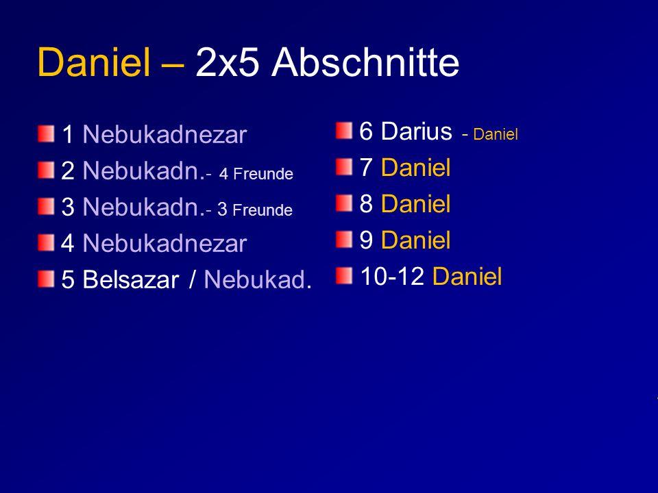 Daniel – 2x5 Abschnitte 1 Nebukadnezar 2 Nebukadn. - 4 Freunde 3 Nebukadn. - 3 Freunde 4 Nebukadnezar 5 Belsazar / Nebukad. 6 Darius - Daniel 7 Daniel