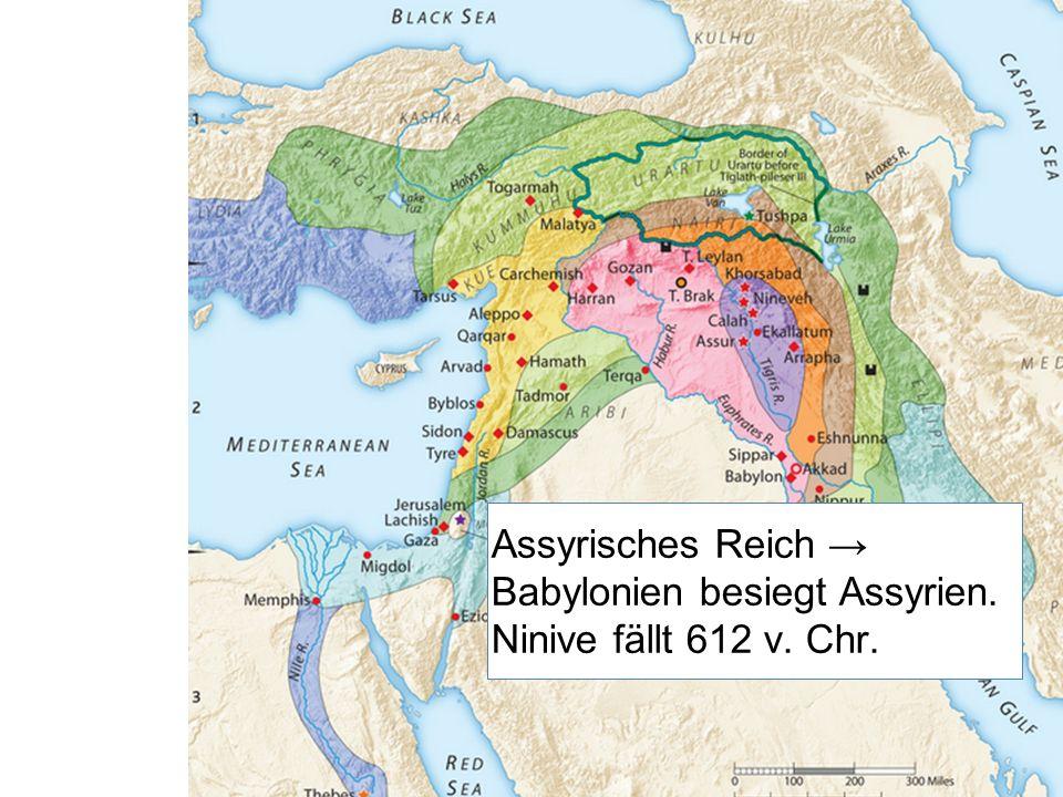 Assyrisches Reich → Babylonien besiegt Assyrien. Ninive fällt 612 v. Chr.