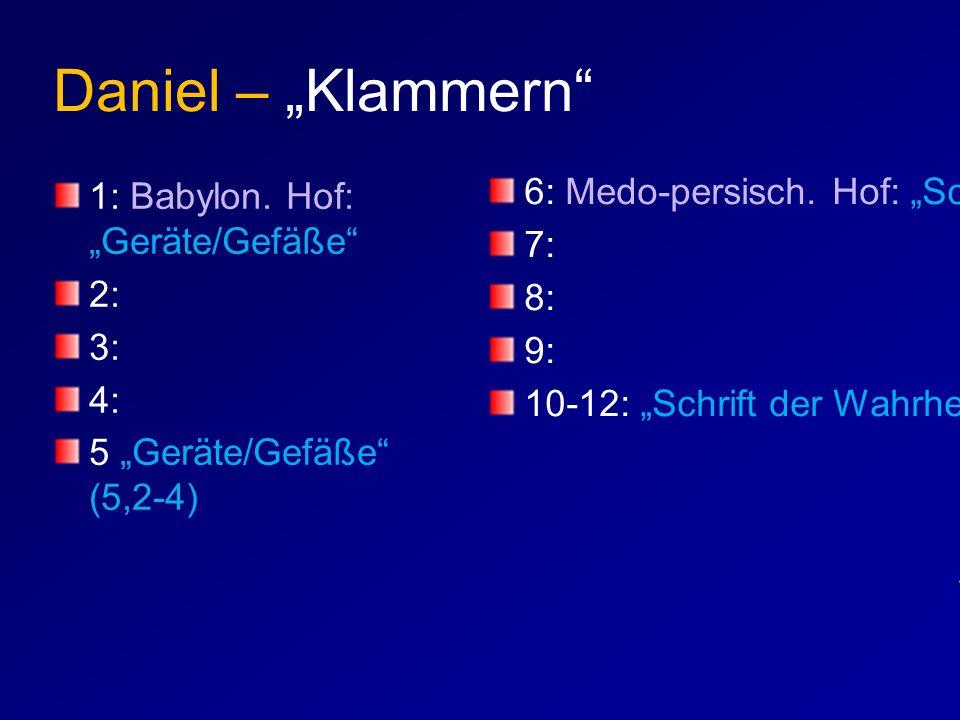 """Daniel – """"Klammern"""" 1: Babylon. Hof: """"Geräte/Gefäße"""" 2: 3: 4: 5 """"Geräte/Gefäße"""" (5,2-4) 6: Medo-persisch. Hof: """"Schrift"""" (6,9-11) 7: 8: 9: 10-12: """"Sch"""