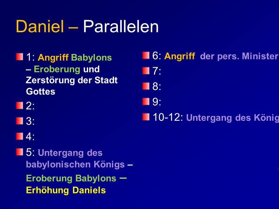 Daniel – Parallelen 1: Angriff Babylons – Eroberung und Zerstörung der Stadt Gottes 2: 3: 4: 5: Untergang des babylonischen Königs – Eroberung Babylon