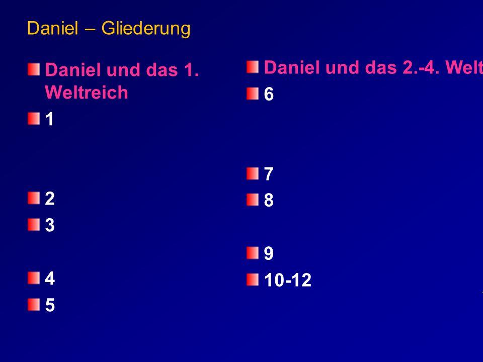 Daniel – Gliederung Daniel und das 1. Weltreich 1 2 3 4 5 Daniel und das 2.-4. Weltreich 6 7 8 9 10-12