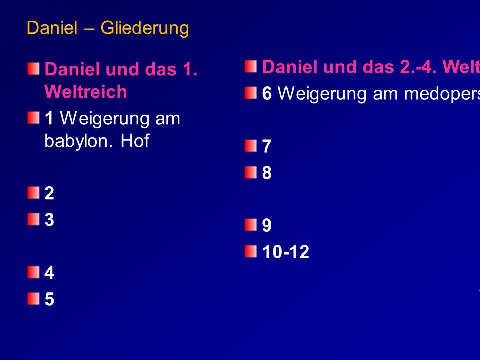 Daniel – Gliederung Daniel und das 1. Weltreich 1 Weigerung am babylon. Hof 2 3 4 5 Daniel und das 2.-4. Weltreich 6 Weigerung am medopers. Hof 7 8 9