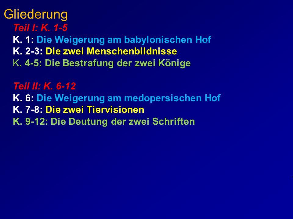 Daniel - Gliederung Teil I: K. 1-5 K. 1: Die Weigerung am babylonischen Hof K. 2-3: Die zwei Menschenbildnisse K. 4-5: Die Bestrafung der zwei Könige