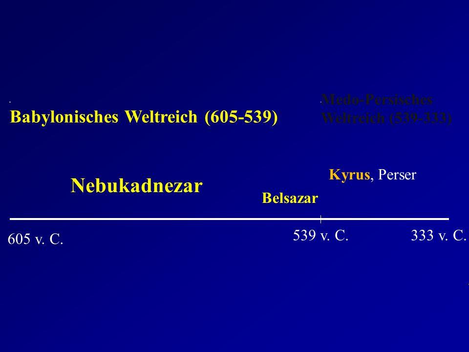 605 v. C. 539 v. C. Babylonisches Weltreich (605-539) Medo-Persisches Weltreich (539-333) Nebukadnezar Belsazar Kyrus, Perser 333 v. C.
