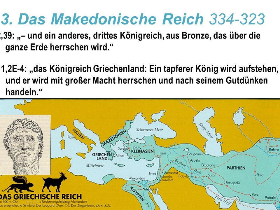 """3. Das Makedonische Reich 334-323 2,39: """"– und ein anderes, drittes Königreich, aus Bronze, das über die ganze Erde herrschen wird."""" 11,2E-4: """"das Kön"""