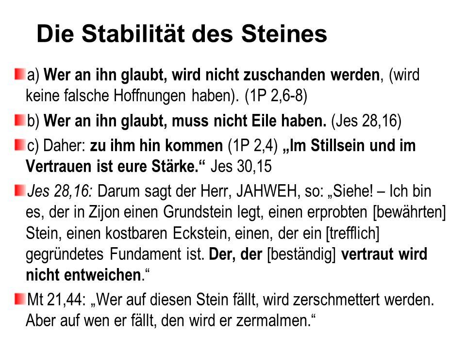 Die Stabilität des Steines a) Wer an ihn glaubt, wird nicht zuschanden werden, (wird keine falsche Hoffnungen haben). (1P 2,6-8) b) Wer an ihn glaubt,