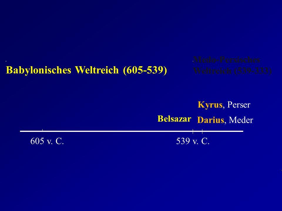 605 v. C.539 v. C. Babylonisches Weltreich (605-539) Medo-Persisches Weltreich (539-333) Belsazar Kyrus, Perser Darius, Meder
