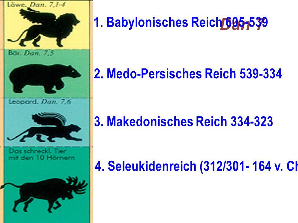 Dan 7 1. Babylonisches Reich 605-539 2. Medo-Persisches Reich 539-334 3. Makedonisches Reich 334-323 4. Seleukidenreich (312/301- 164 v. Chr. [bzw. 63