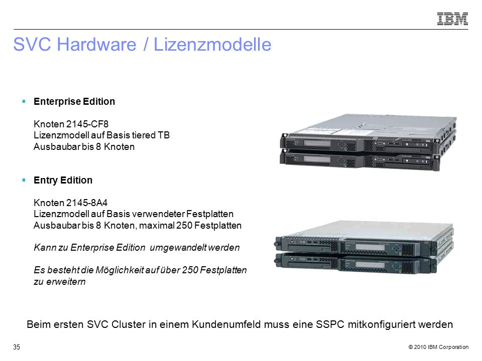 © 2010 IBM Corporation 35 SVC Hardware / Lizenzmodelle  Enterprise Edition Knoten 2145-CF8 Lizenzmodell auf Basis tiered TB Ausbaubar bis 8 Knoten 