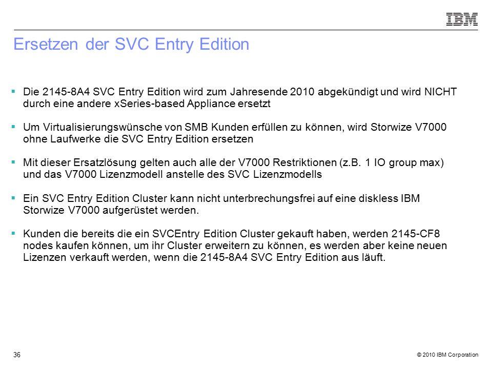 © 2010 IBM Corporation 36 Ersetzen der SVC Entry Edition  Die 2145-8A4 SVC Entry Edition wird zum Jahresende 2010 abgekündigt und wird NICHT durch eine andere xSeries-based Appliance ersetzt  Um Virtualisierungswünsche von SMB Kunden erfüllen zu können, wird Storwize V7000 ohne Laufwerke die SVC Entry Edition ersetzen  Mit dieser Ersatzlösung gelten auch alle der V7000 Restriktionen (z.B.