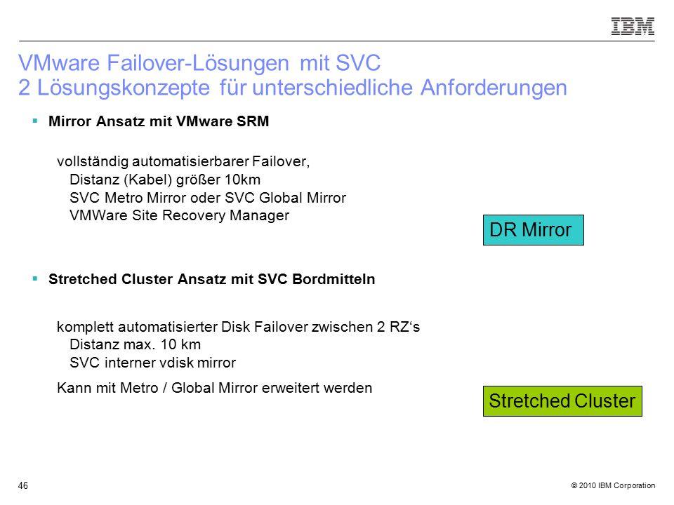 © 2010 IBM Corporation 46 VMware Failover-Lösungen mit SVC 2 Lösungskonzepte für unterschiedliche Anforderungen  Mirror Ansatz mit VMware SRM vollständig automatisierbarer Failover, Distanz (Kabel) größer 10km SVC Metro Mirror oder SVC Global Mirror VMWare Site Recovery Manager  Stretched Cluster Ansatz mit SVC Bordmitteln komplett automatisierter Disk Failover zwischen 2 RZ's Distanz max.