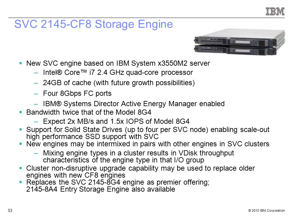 © 2010 IBM Corporation 53 SVC 2145-CF8 Storage Engine  New SVC engine based on IBM System x3550M2 server –Intel® Core™ i7 2.4 GHz quad-core processor –24GB of cache (with future growth possibilities) –Four 8Gbps FC ports –IBM® Systems Director Active Energy Manager enabled  Bandwidth twice that of the Model 8G4 –Expect 2x MB/s and 1.5x IOPS of Model 8G4  Support for Solid State Drives (up to four per SVC node) enabling scale-out high performance SSD support with SVC  New engines may be intermixed in pairs with other engines in SVC clusters –Mixing engine types in a cluster results in VDisk throughput characteristics of the engine type in that I/O group  Cluster non-disruptive upgrade capability may be used to replace older engines with new CF8 engines  Replaces the SVC 2145-8G4 engine as premier offering; 2145-8A4 Entry Storage Engine also available