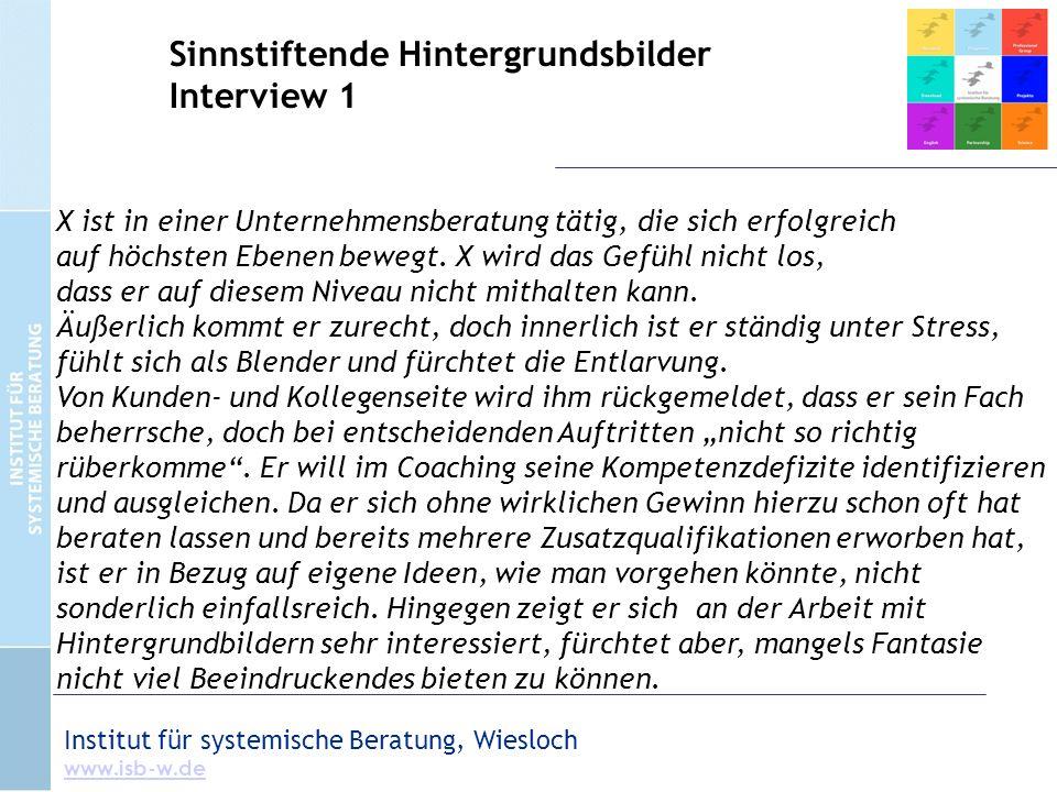 Institut für systemische Beratung, Wiesloch www.isb-w.de Sinnstiftende Hintergrundsbilder Interview 1 X ist in einer Unternehmensberatung tätig, die sich erfolgreich auf höchsten Ebenen bewegt.