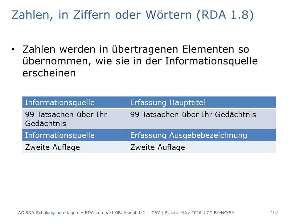 Zahlen, in Ziffern oder Wörtern (RDA 1.8) Zahlen werden in übertragenen Elementen so übernommen, wie sie in der Informationsquelle erscheinen 107 Info