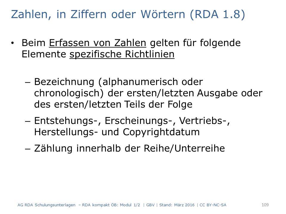 Zahlen, in Ziffern oder Wörtern (RDA 1.8) Beim Erfassen von Zahlen gelten für folgende Elemente spezifische Richtlinien – Bezeichnung (alphanumerisch oder chronologisch) der ersten/letzten Ausgabe oder des ersten/letzten Teils der Folge – Entstehungs-, Erscheinungs-, Vertriebs-, Herstellungs- und Copyrightdatum – Zählung innerhalb der Reihe/Unterreihe 109 AG RDA Schulungsunterlagen – RDA kompakt ÖB: Modul 1/2 | GBV | Stand: März 2016 | CC BY-NC-SA