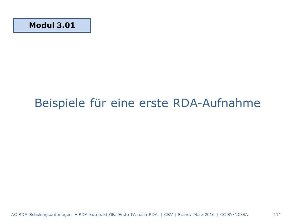 Beispiele für eine erste RDA-Aufnahme Modul 3.01 114 AG RDA Schulungsunterlagen – RDA kompakt ÖB: Erste TA nach RDA | GBV | Stand: März 2016 | CC BY-NC-SA