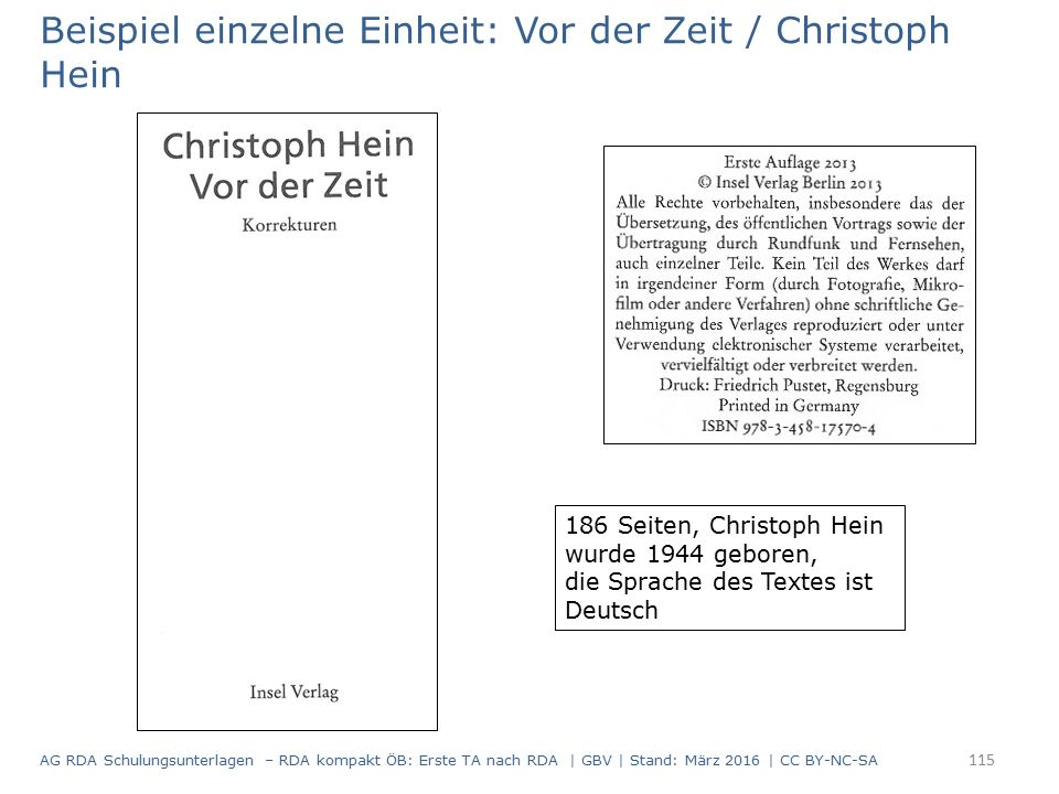 Beispiel einzelne Einheit: Vor der Zeit / Christoph Hein 186 Seiten, Christoph Hein wurde 1944 geboren, die Sprache des Textes ist Deutsch 115 AG RDA Schulungsunterlagen – RDA kompakt ÖB: Erste TA nach RDA | GBV | Stand: März 2016 | CC BY-NC-SA