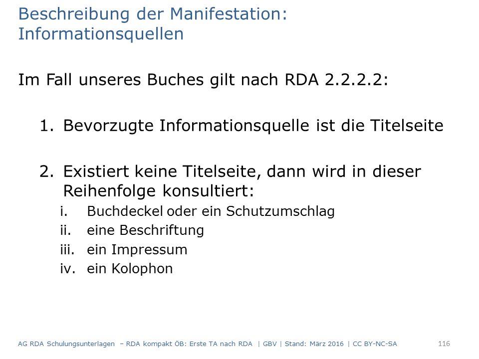Beschreibung der Manifestation: Informationsquellen Im Fall unseres Buches gilt nach RDA 2.2.2.2: 1.Bevorzugte Informationsquelle ist die Titelseite 2.Existiert keine Titelseite, dann wird in dieser Reihenfolge konsultiert: i.Buchdeckel oder ein Schutzumschlag ii.eine Beschriftung iii.ein Impressum iv.ein Kolophon 116 AG RDA Schulungsunterlagen – RDA kompakt ÖB: Erste TA nach RDA | GBV | Stand: März 2016 | CC BY-NC-SA