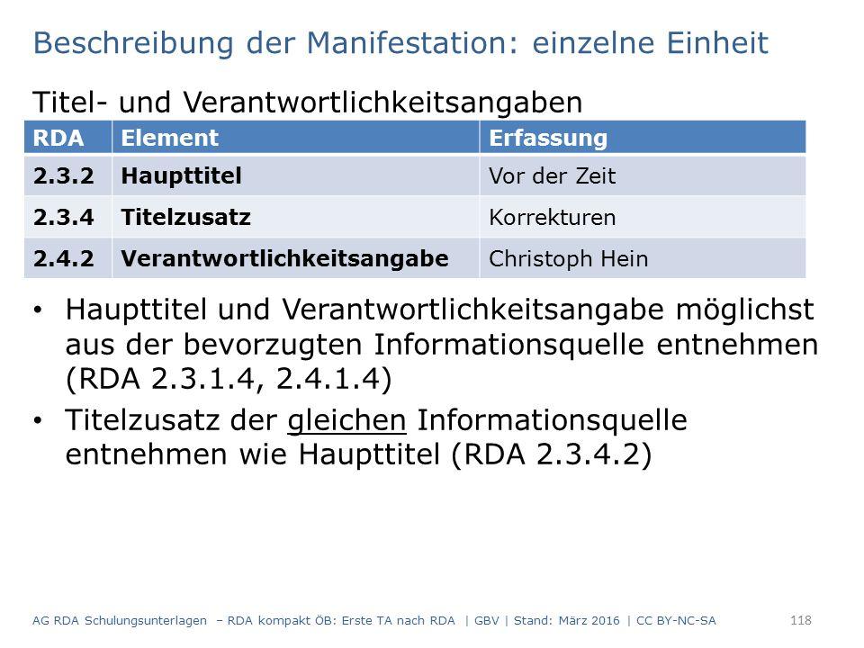 Beschreibung der Manifestation: einzelne Einheit Titel- und Verantwortlichkeitsangaben Haupttitel und Verantwortlichkeitsangabe möglichst aus der bevorzugten Informationsquelle entnehmen (RDA 2.3.1.4, 2.4.1.4) Titelzusatz der gleichen Informationsquelle entnehmen wie Haupttitel (RDA 2.3.4.2) RDAElementErfassung 2.3.2HaupttitelVor der Zeit 2.3.4TitelzusatzKorrekturen 2.4.2VerantwortlichkeitsangabeChristoph Hein 118 AG RDA Schulungsunterlagen – RDA kompakt ÖB: Erste TA nach RDA | GBV | Stand: März 2016 | CC BY-NC-SA