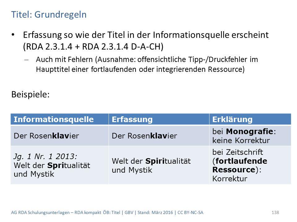 Titel: Grundregeln Erfassung so wie der Titel in der Informationsquelle erscheint (RDA 2.3.1.4 + RDA 2.3.1.4 D-A-CH)  Auch mit Fehlern (Ausnahme: offensichtliche Tipp-/Druckfehler im Haupttitel einer fortlaufenden oder integrierenden Ressource) Beispiele: InformationsquelleErfassungErklärung Der Rosenklavier bei Monografie: keine Korrektur Jg.