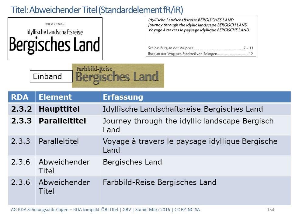 Titel: Abweichender Titel (Standardelement fR/iR) Einband RDAElementErfassung 2.3.2HaupttitelIdyllische Landschaftsreise Bergisches Land 2.3.3ParalleltitelJourney through the idyllic landscape Bergisch Land 2.3.3ParalleltitelVoyage à travers le paysage idyllique Bergische Land 2.3.6Abweichender Titel Bergisches Land 2.3.6Abweichender Titel Farbbild-Reise Bergisches Land 154AG RDA Schulungsunterlagen – RDA kompakt ÖB: Titel | GBV | Stand: März 2016 | CC BY-NC-SA