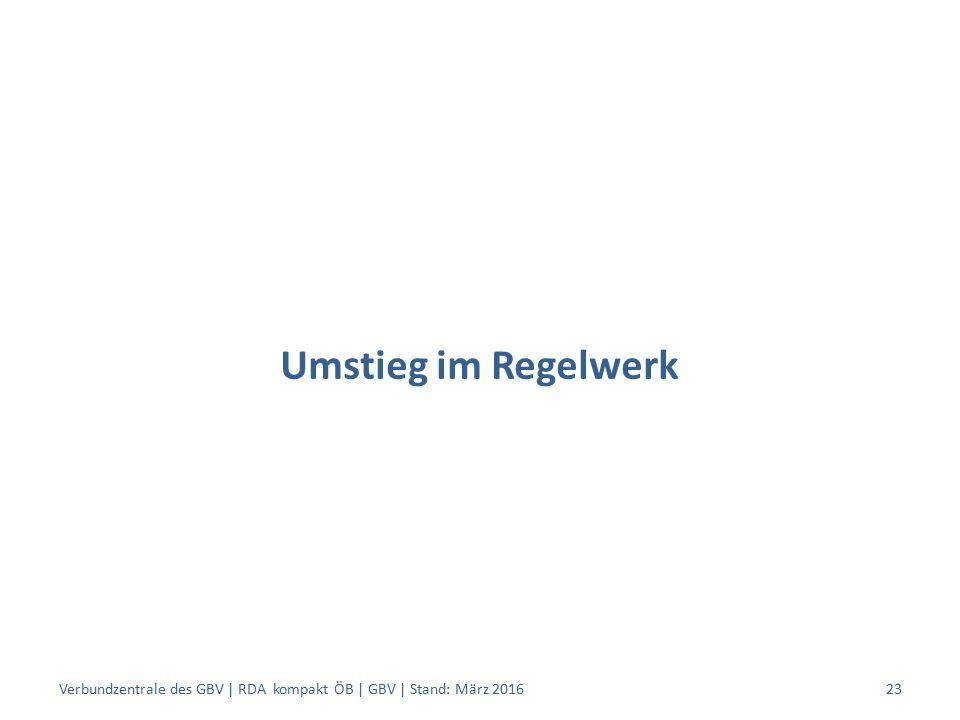 Umstieg im Regelwerk Verbundzentrale des GBV | RDA kompakt ÖB | GBV | Stand: März 201623