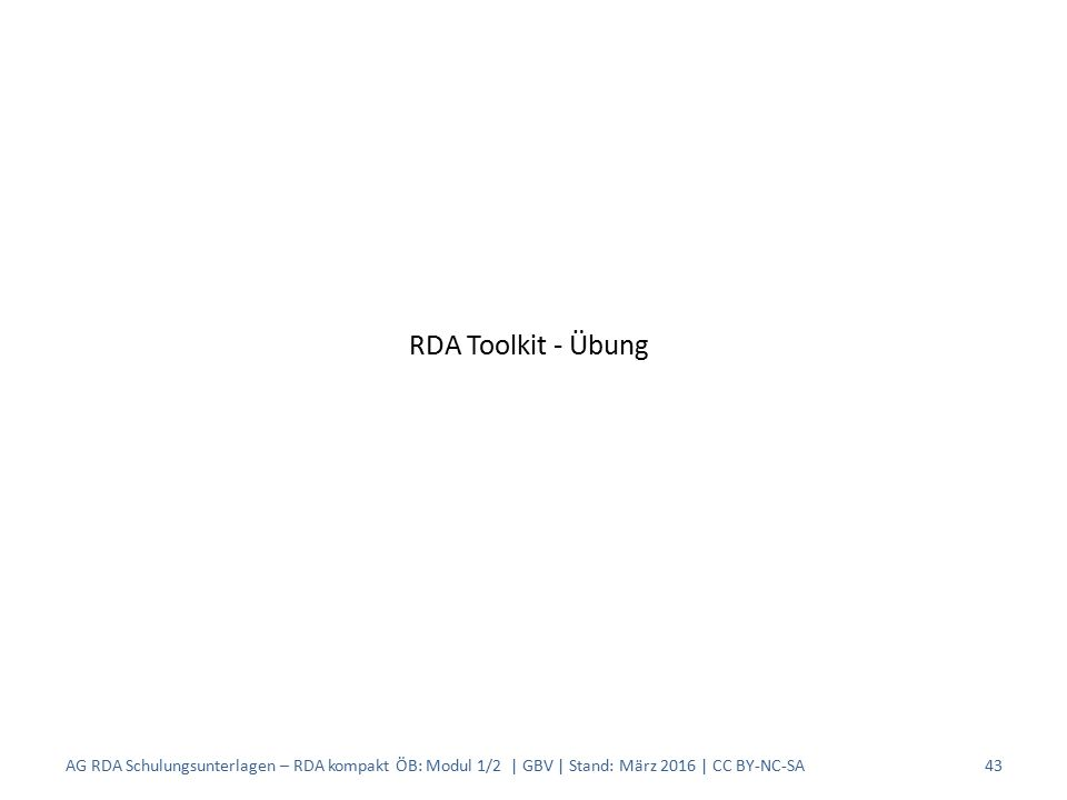 AG RDA Schulungsunterlagen – RDA kompakt ÖB: Modul 1/2 | GBV | Stand: März 2016 | CC BY-NC-SA43 RDA Toolkit - Übung