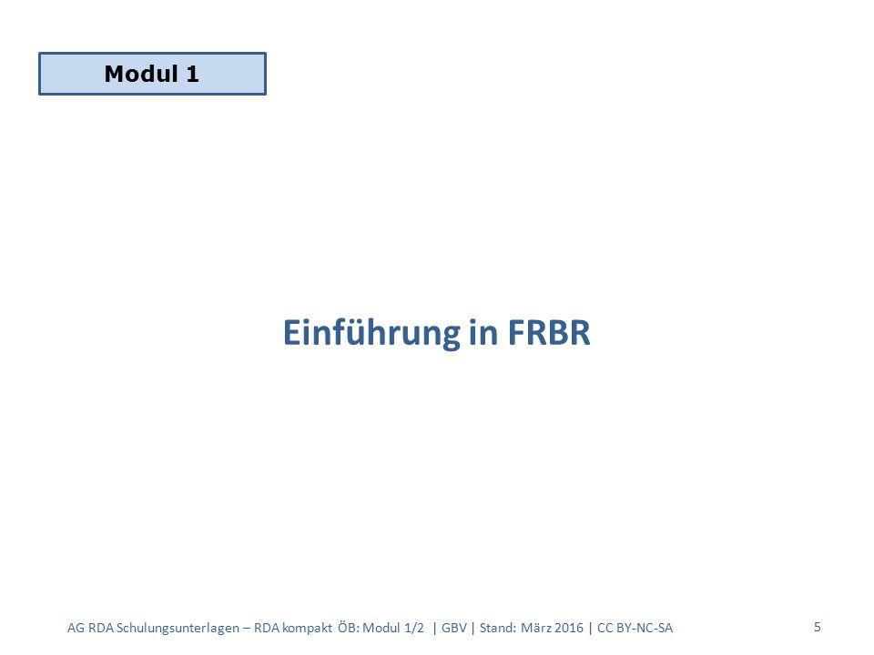 Einführung in FRBR AG RDA Schulungsunterlagen – RDA kompakt ÖB: Modul 1/2 | GBV | Stand: März 2016 | CC BY-NC-SA 5 Modul 1