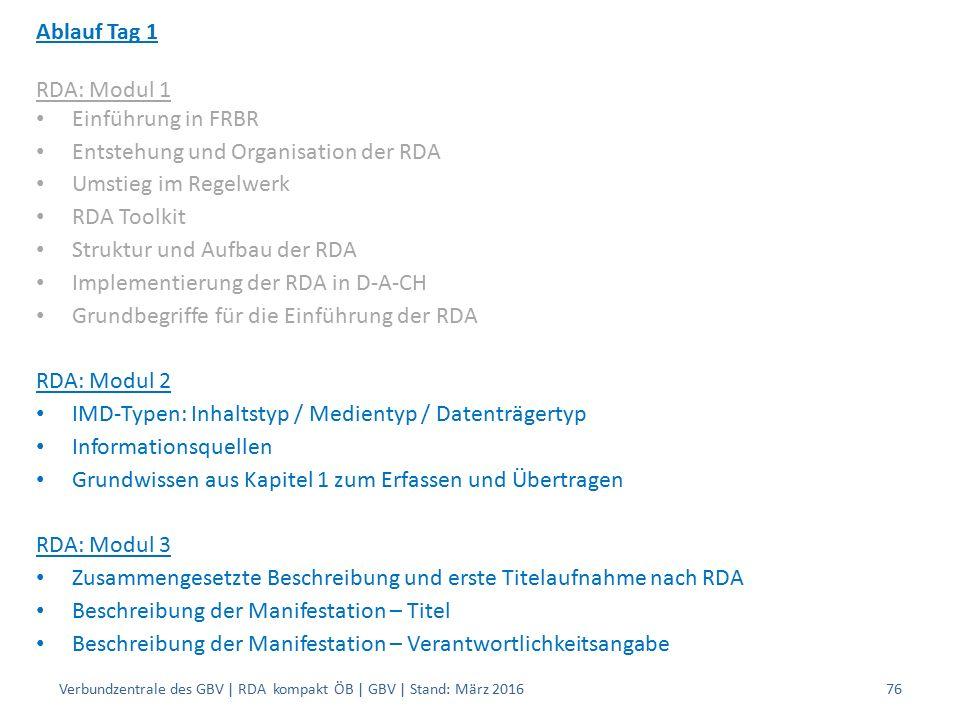 Ablauf Tag 1 RDA: Modul 1 Einführung in FRBR Entstehung und Organisation der RDA Umstieg im Regelwerk RDA Toolkit Struktur und Aufbau der RDA Implementierung der RDA in D-A-CH Grundbegriffe für die Einführung der RDA RDA: Modul 2 IMD-Typen: Inhaltstyp / Medientyp / Datenträgertyp Informationsquellen Grundwissen aus Kapitel 1 zum Erfassen und Übertragen RDA: Modul 3 Zusammengesetzte Beschreibung und erste Titelaufnahme nach RDA Beschreibung der Manifestation – Titel Beschreibung der Manifestation – Verantwortlichkeitsangabe Verbundzentrale des GBV | RDA kompakt ÖB | GBV | Stand: März 201676