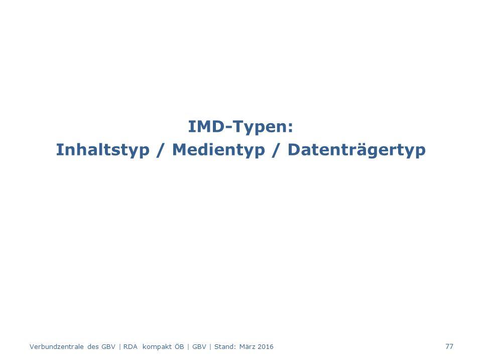 IMD-Typen: Inhaltstyp / Medientyp / Datenträgertyp Verbundzentrale des GBV | RDA kompakt ÖB | GBV | Stand: März 2016 77