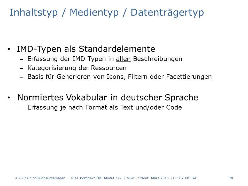 Inhaltstyp / Medientyp / Datenträgertyp IMD-Typen als Standardelemente – Erfassung der IMD-Typen in allen Beschreibungen – Kategorisierung der Ressourcen – Basis für Generieren von Icons, Filtern oder Facettierungen Normiertes Vokabular in deutscher Sprache – Erfassung je nach Format als Text und/oder Code 78 AG RDA Schulungsunterlagen – RDA kompakt ÖB: Modul 1/2 | GBV | Stand: März 2016 | CC BY-NC-SA