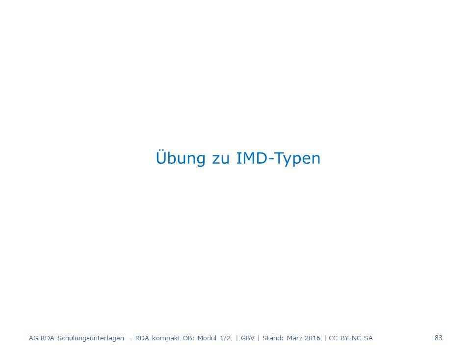Übung zu IMD-Typen 83 AG RDA Schulungsunterlagen – RDA kompakt ÖB: Modul 1/2 | GBV | Stand: März 2016 | CC BY-NC-SA