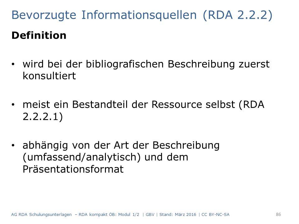Bevorzugte Informationsquellen (RDA 2.2.2) Definition wird bei der bibliografischen Beschreibung zuerst konsultiert meist ein Bestandteil der Ressource selbst (RDA 2.2.2.1) abhängig von der Art der Beschreibung (umfassend/analytisch) und dem Präsentationsformat 86 AG RDA Schulungsunterlagen – RDA kompakt ÖB: Modul 1/2 | GBV | Stand: März 2016 | CC BY-NC-SA