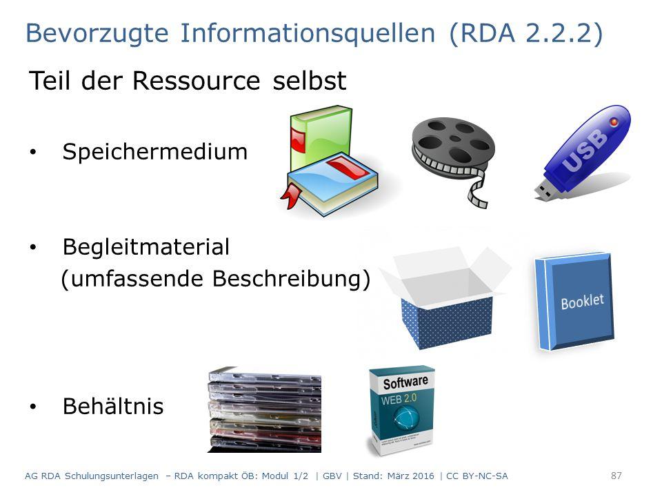 Bevorzugte Informationsquellen (RDA 2.2.2) Teil der Ressource selbst Speichermedium Begleitmaterial (umfassende Beschreibung) Behältnis 87 AG RDA Schulungsunterlagen – RDA kompakt ÖB: Modul 1/2 | GBV | Stand: März 2016 | CC BY-NC-SA