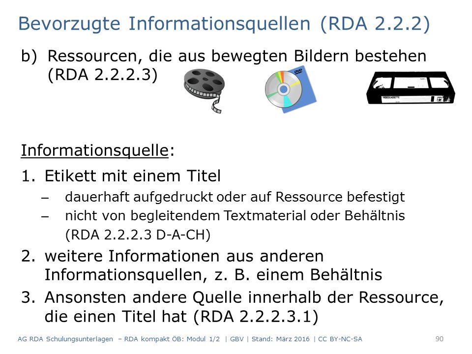 Bevorzugte Informationsquellen (RDA 2.2.2) b)Ressourcen, die aus bewegten Bildern bestehen (RDA 2.2.2.3) Informationsquelle: 1.Etikett mit einem Titel – dauerhaft aufgedruckt oder auf Ressource befestigt – nicht von begleitendem Textmaterial oder Behältnis (RDA 2.2.2.3 D-A-CH) 2.weitere Informationen aus anderen Informationsquellen, z.