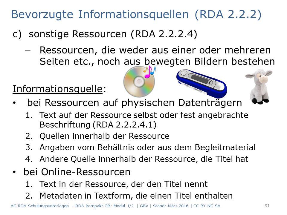 Bevorzugte Informationsquellen (RDA 2.2.2) c)sonstige Ressourcen (RDA 2.2.2.4) – Ressourcen, die weder aus einer oder mehreren Seiten etc., noch aus bewegten Bildern bestehen Informationsquelle: bei Ressourcen auf physischen Datenträgern 1.Text auf der Ressource selbst oder fest angebrachte Beschriftung (RDA 2.2.2.4.1) 2.Quellen innerhalb der Ressource 3.Angaben vom Behältnis oder aus dem Begleitmaterial 4.Andere Quelle innerhalb der Ressource, die Titel hat bei Online-Ressourcen 1.Text in der Ressource, der den Titel nennt 2.Metadaten in Textform, die einen Titel enthalten 91 AG RDA Schulungsunterlagen – RDA kompakt ÖB: Modul 1/2 | GBV | Stand: März 2016 | CC BY-NC-SA