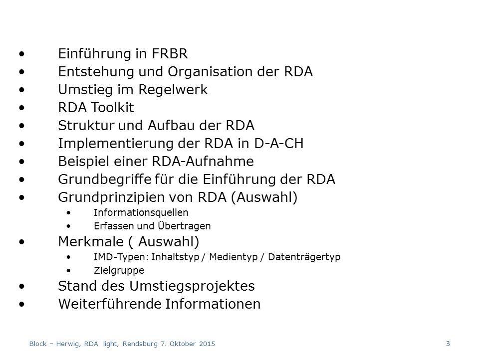 Einführung in FRBR Entstehung und Organisation der RDA Umstieg im Regelwerk RDA Toolkit Struktur und Aufbau der RDA Implementierung der RDA in D-A-CH Beispiel einer RDA-Aufnahme Grundbegriffe für die Einführung der RDA Grundprinzipien von RDA (Auswahl) Informationsquellen Erfassen und Übertragen Merkmale ( Auswahl) IMD-Typen: Inhaltstyp / Medientyp / Datenträgertyp Zielgruppe Stand des Umstiegsprojektes Weiterführende Informationen Block – Herwig, RDA light, Rendsburg 7.