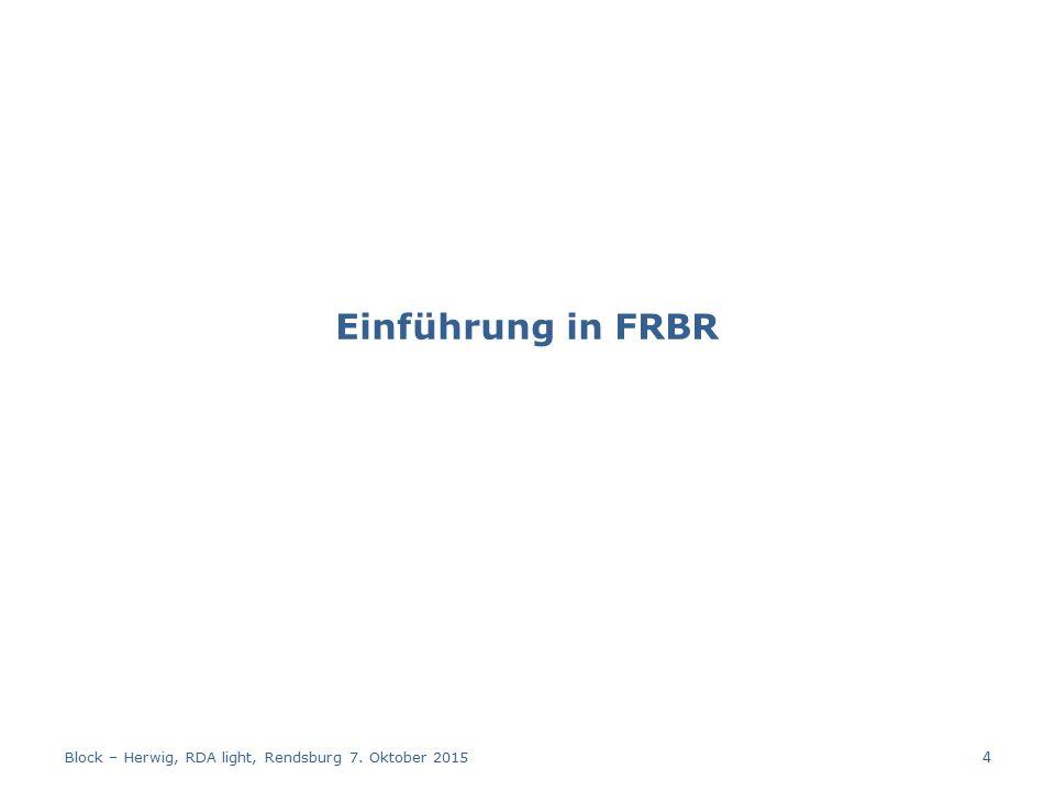 Einführung in FRBR Block – Herwig, RDA light, Rendsburg 7. Oktober 2015 4