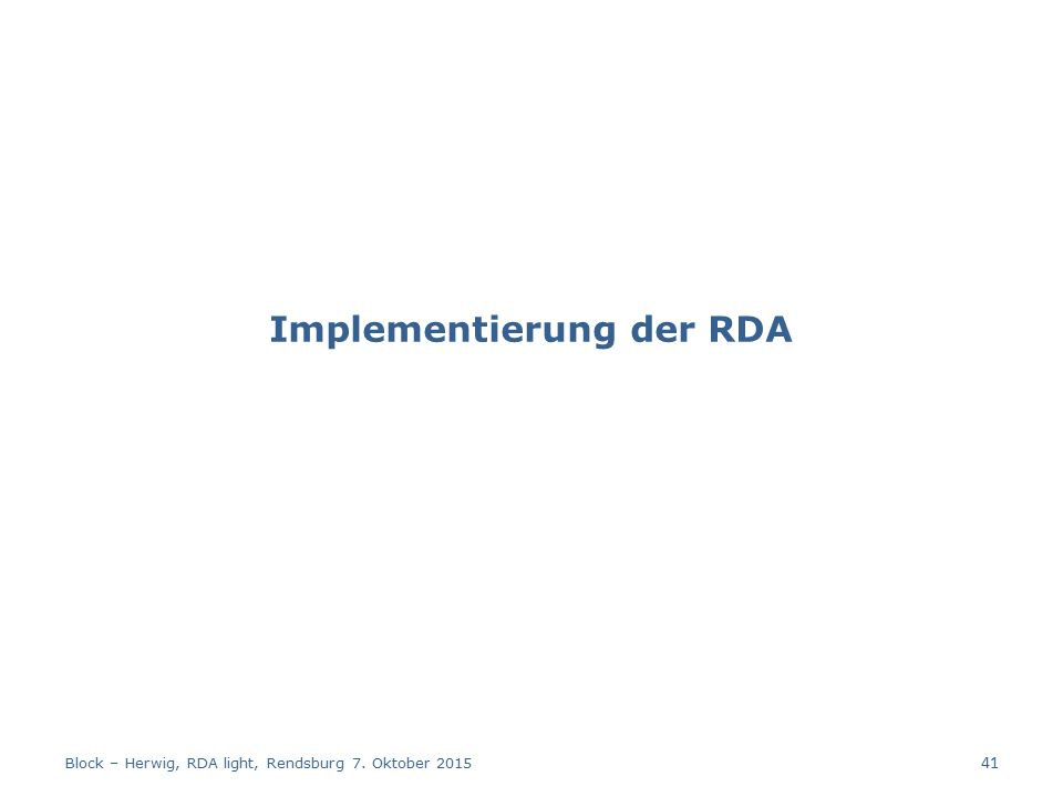 Implementierung der RDA Block – Herwig, RDA light, Rendsburg 7. Oktober 2015 41