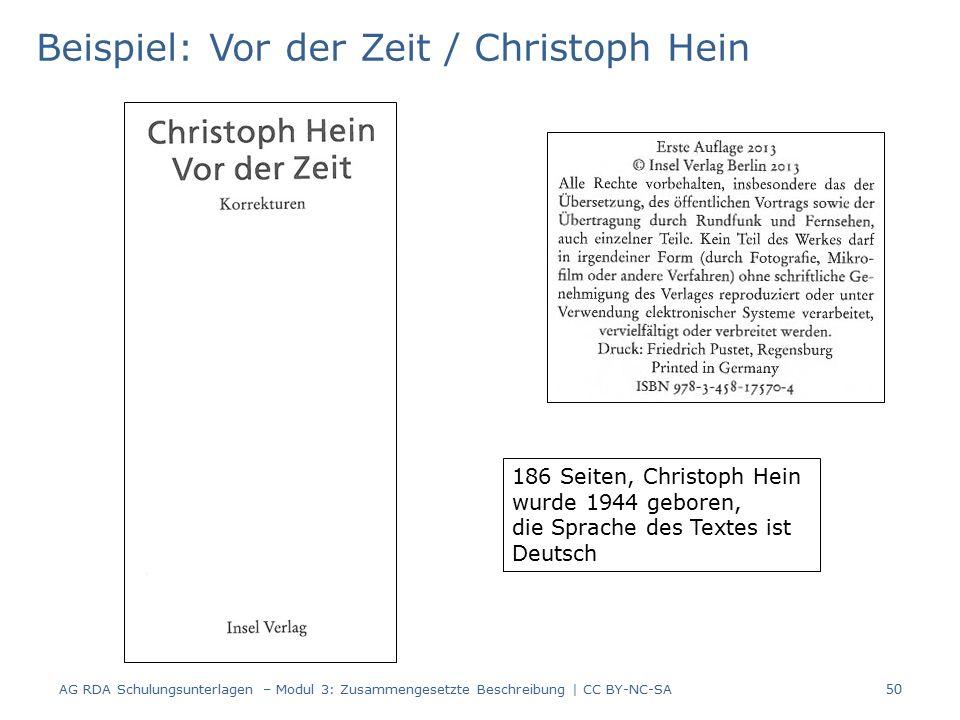 Beispiel: Vor der Zeit / Christoph Hein 186 Seiten, Christoph Hein wurde 1944 geboren, die Sprache des Textes ist Deutsch 50 AG RDA Schulungsunterlagen – Modul 3: Zusammengesetzte Beschreibung | CC BY-NC-SA