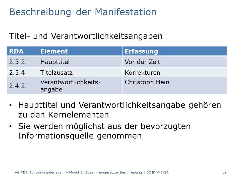 Beschreibung der Manifestation Titel- und Verantwortlichkeitsangaben Haupttitel und Verantwortlichkeitsangabe gehören zu den Kernelementen Sie werden möglichst aus der bevorzugten Informationsquelle genommen RDAElementErfassung 2.3.2HaupttitelVor der Zeit 2.3.4TitelzusatzKorrekturen 2.4.2 Verantwortlichkeits- angabe Christoph Hein 52 AG RDA Schulungsunterlagen – Modul 3: Zusammengesetzte Beschreibung | CC BY-NC-SA