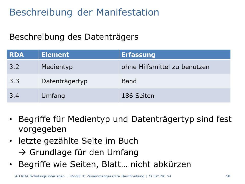 Beschreibung der Manifestation Beschreibung des Datenträgers Begriffe für Medientyp und Datenträgertyp sind fest vorgegeben letzte gezählte Seite im Buch  Grundlage für den Umfang Begriffe wie Seiten, Blatt… nicht abkürzen RDAElementErfassung 3.2Medientypohne Hilfsmittel zu benutzen 3.3DatenträgertypBand 3.4Umfang186 Seiten 58 AG RDA Schulungsunterlagen – Modul 3: Zusammengesetzte Beschreibung | CC BY-NC-SA