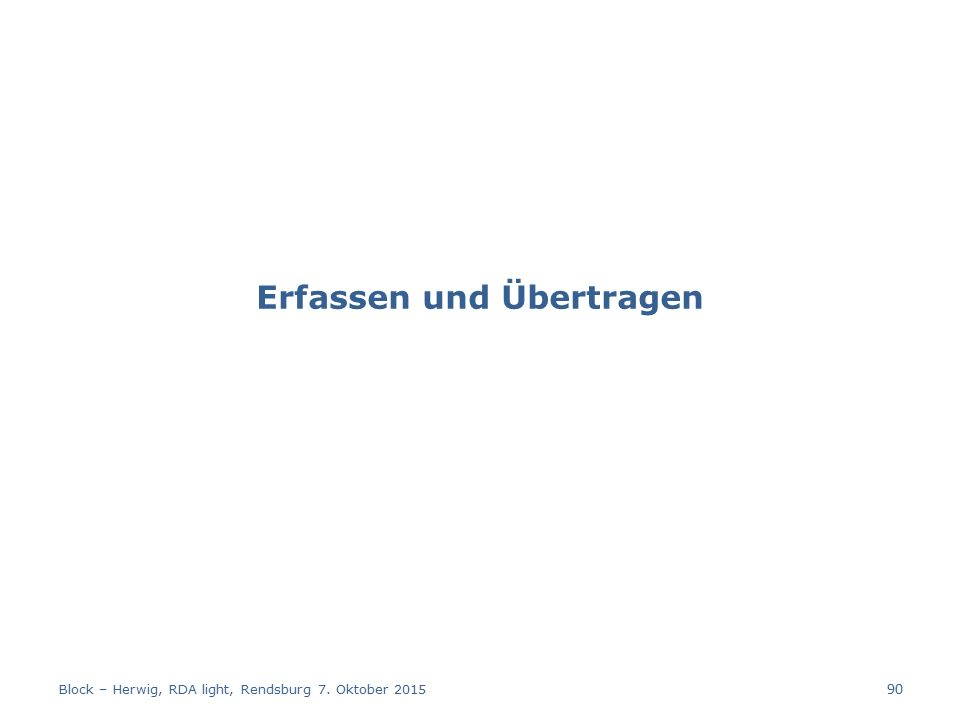 Erfassen und Übertragen Block – Herwig, RDA light, Rendsburg 7. Oktober 2015 90