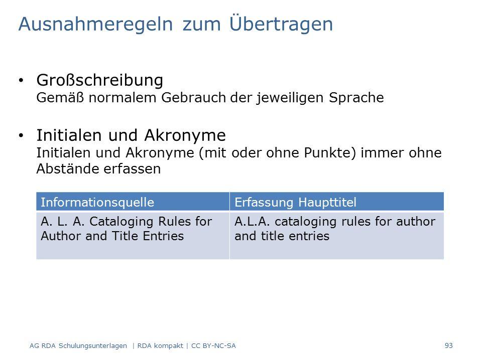 Großschreibung Gemäß normalem Gebrauch der jeweiligen Sprache Initialen und Akronyme Initialen und Akronyme (mit oder ohne Punkte) immer ohne Abstände erfassen 93 Ausnahmeregeln zum Übertragen AG RDA Schulungsunterlagen | RDA kompakt | CC BY-NC-SA InformationsquelleErfassung Haupttitel A.
