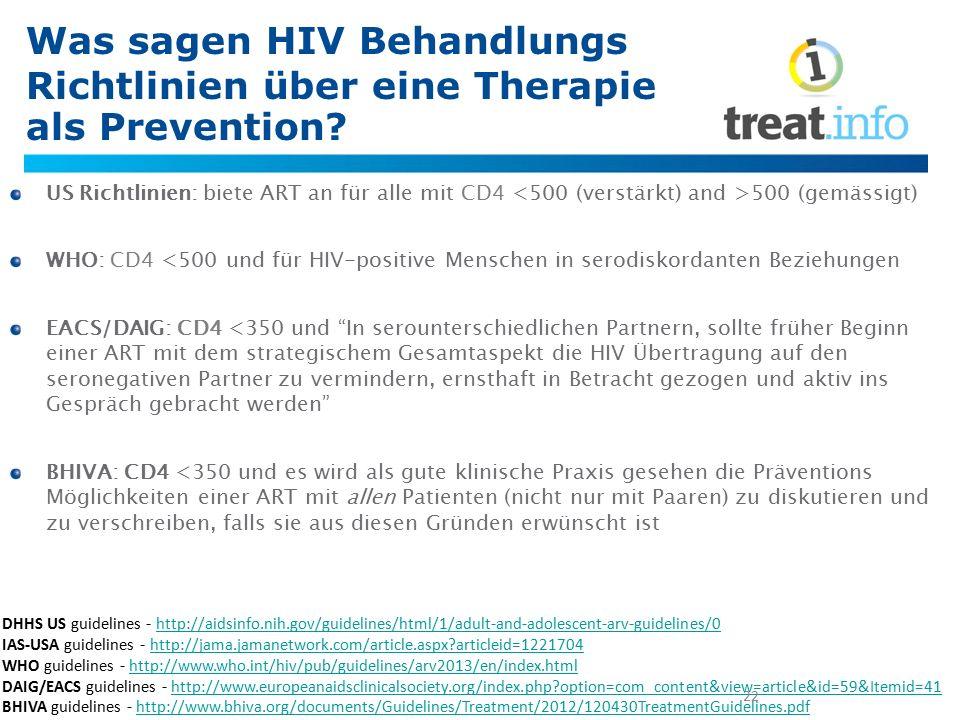 Was sagen HIV Behandlungs Richtlinien über eine Therapie als Prevention? US Richtlinien: biete ART an für alle mit CD4 500 (gemässigt) WHO: CD4 <500 u