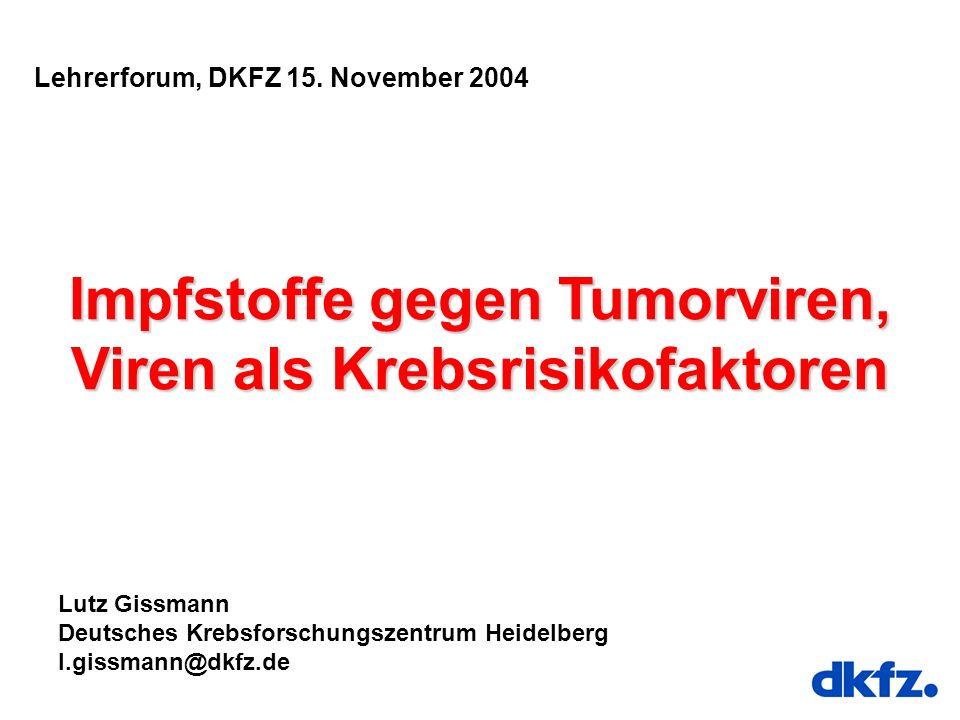 Lehrerforum, DKFZ 15. November 2004 Impfstoffe gegen Tumorviren, Viren als Krebsrisikofaktoren Lutz Gissmann Deutsches Krebsforschungszentrum Heidelbe